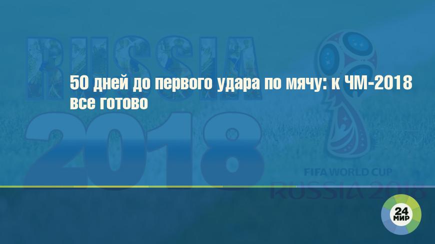 50 дней до первого удара по мячу: к ЧМ-2018 все готово