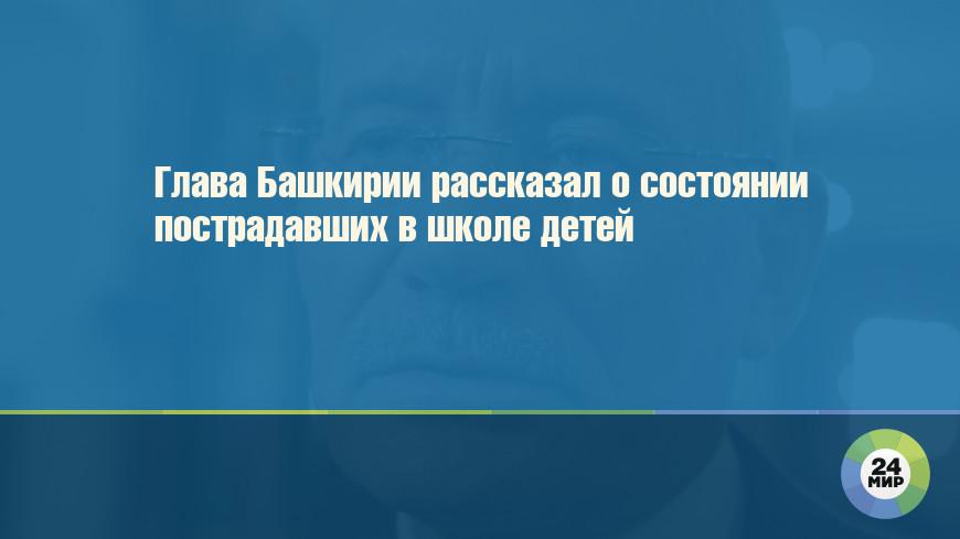 Глава Башкирии рассказал о состоянии пострадавших в школе детей