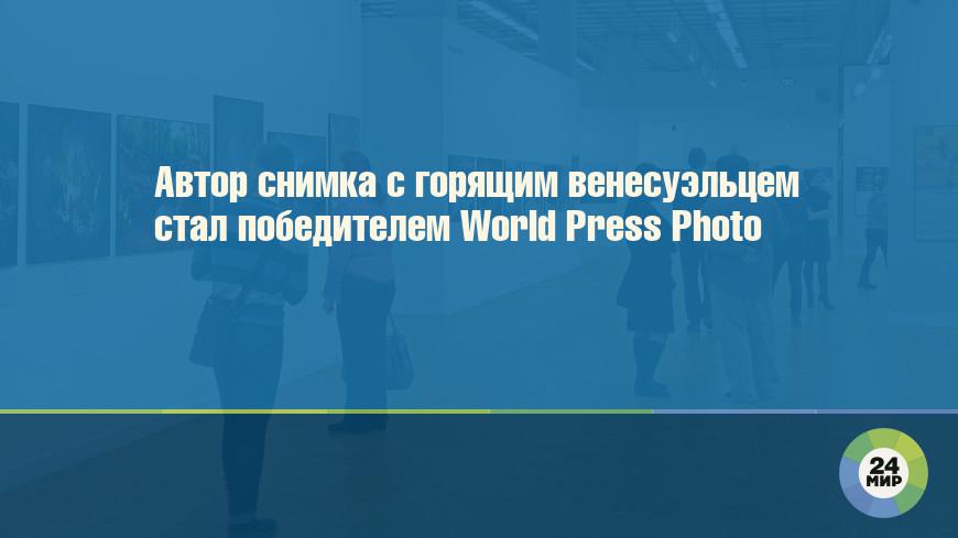 Автор снимка с горящим венесуэльцем стал победителем World Press Photo