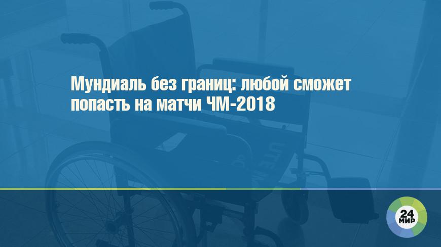 Мундиаль без границ: любой сможет попасть на матчи ЧМ-2018