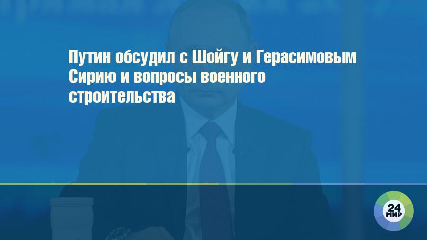 Путин обсудил с Шойгу и Герасимовым Сирию и вопросы военного строительства