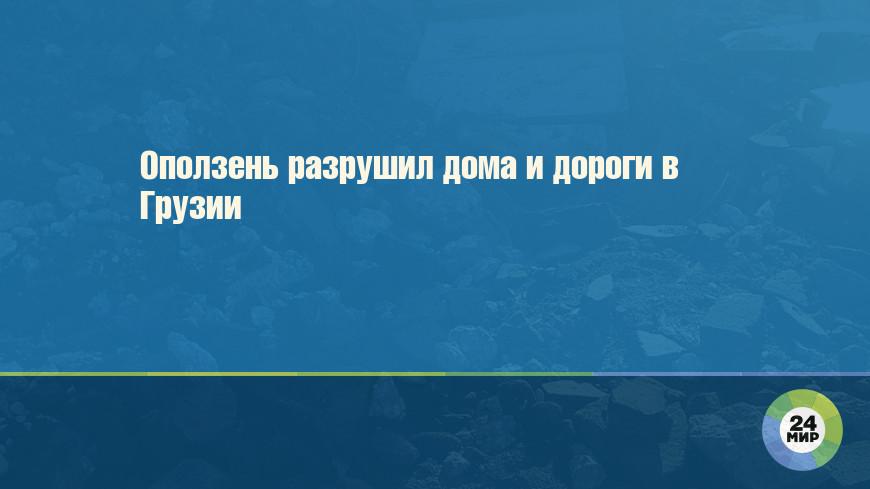 Оползень разрушил дома и дороги в Грузии