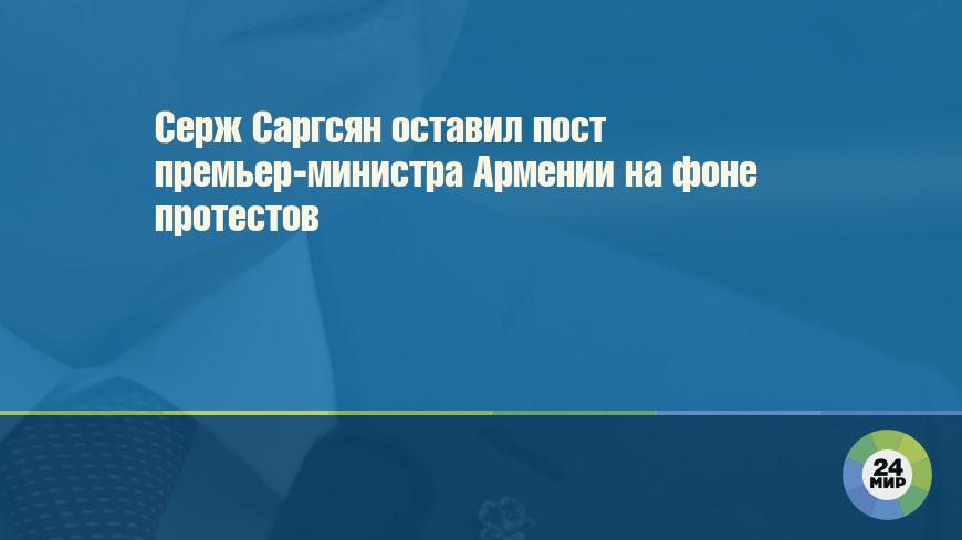 Серж Саргсян оставил пост премьер-министра Армении на фоне протестов