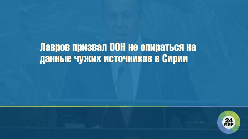 Лавров призвал ООН не опираться на данные чужих источников в Сирии
