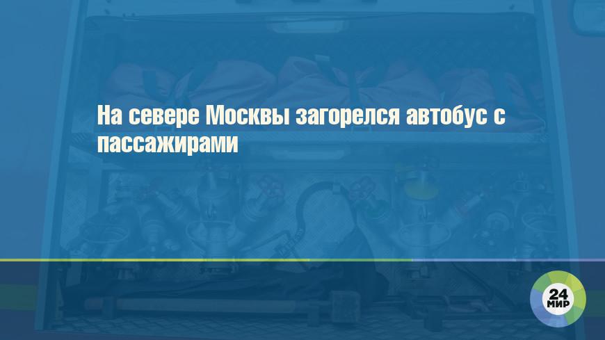 На севере Москвы загорелся автобус с пассажирами