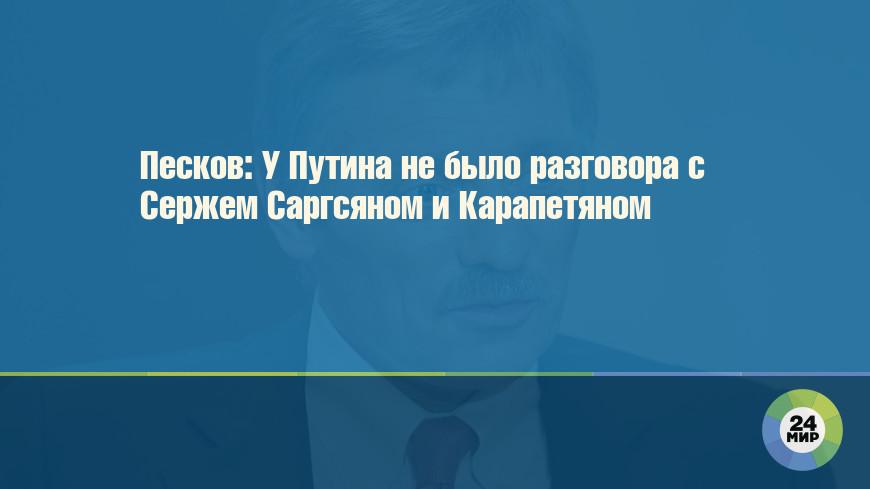 Песков: У Путина не было разговора с Сержем Саргсяном и Карапетяном