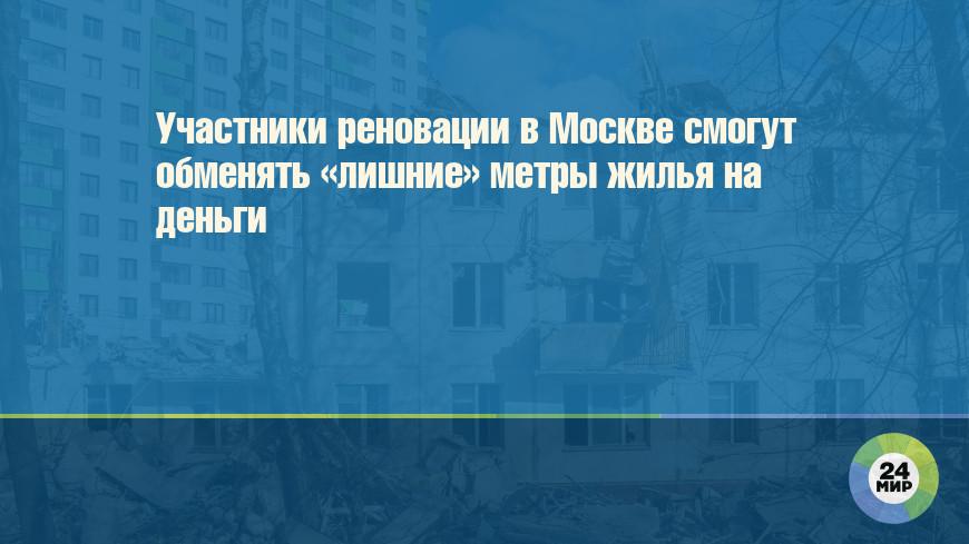 Участники реновации в Москве смогут обменять «лишние» метры жилья на деньги
