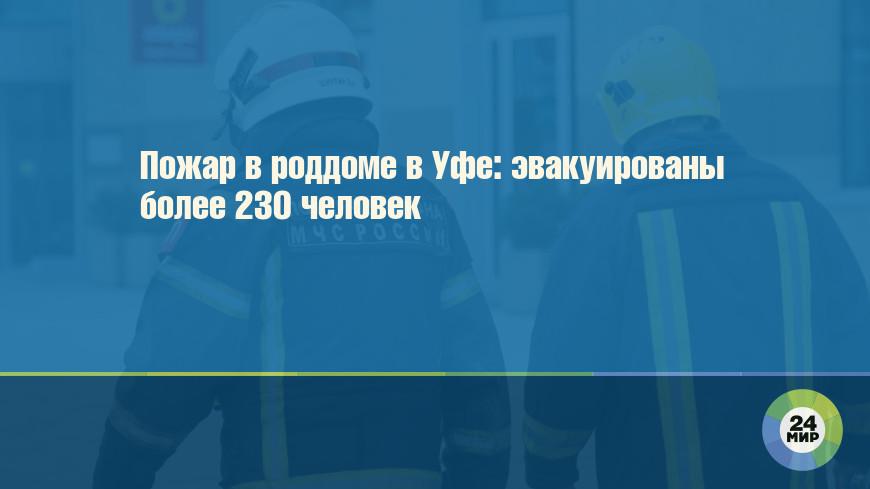 Пожар в роддоме в Уфе: эвакуированы более 230 человек