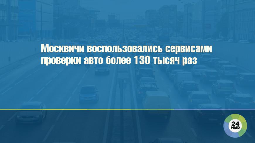 Москвичи воспользовались сервисами проверки авто более 130 тысяч раз