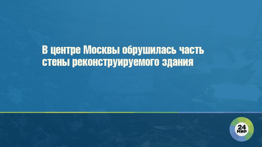 В центре Москвы обрушилась часть стены реконструируемого здания