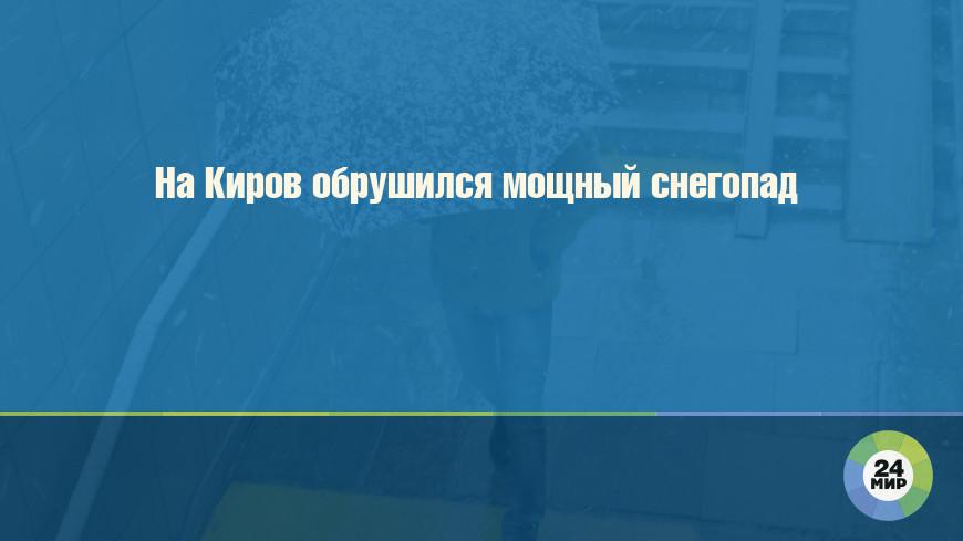 На Киров обрушился мощный снегопад