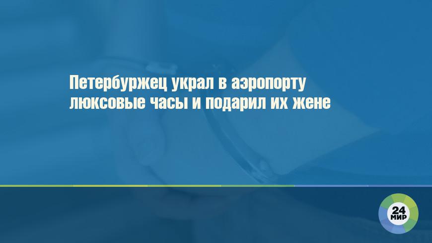 Петербуржец украл в аэропорту люксовые часы и подарил их жене