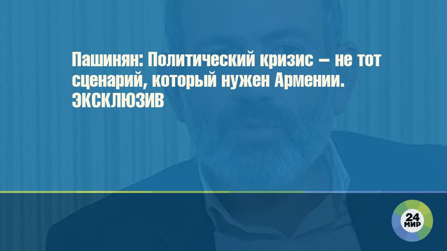 Пашинян: Политический кризис – не тот сценарий, который нужен Армении. ЭКСКЛЮЗИВ