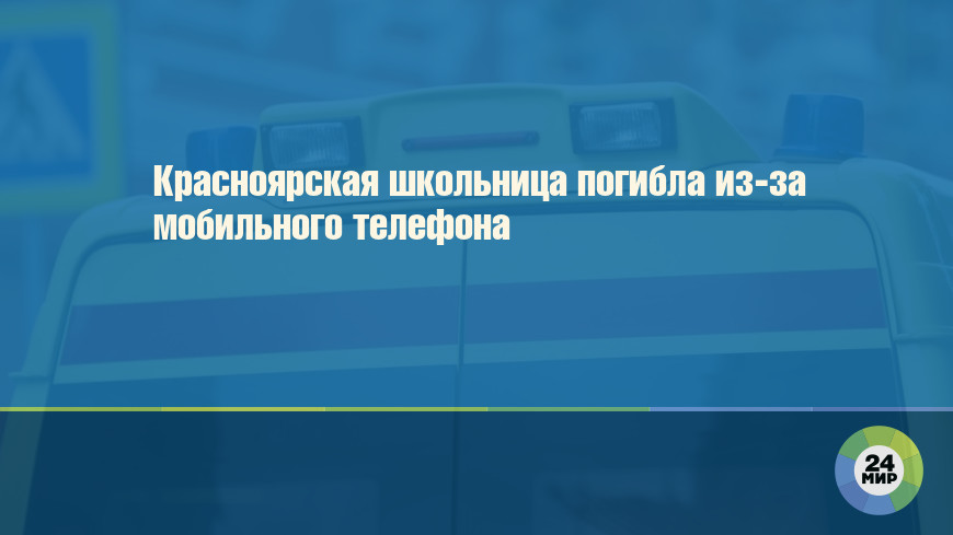 Красноярская школьница погибла из-за мобильного телефона