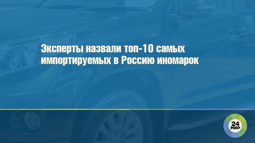 Эксперты назвали топ-10 самых импортируемых в Россию иномарок