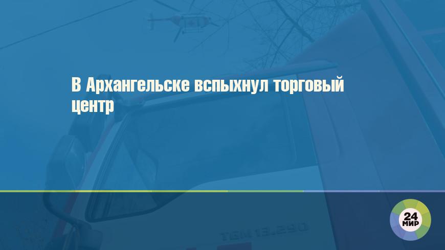 В Архангельске вспыхнул торговый центр