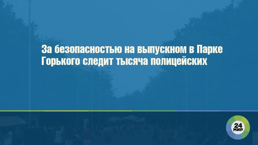 За безопасностью на выпускном в Парке Горького следит тысяча полицейских