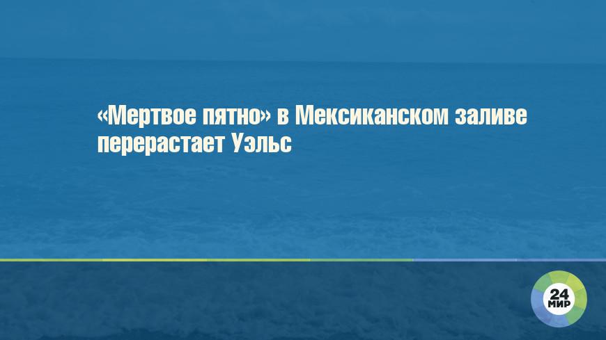 «Мертвое пятно» в Мексиканском заливе перерастает Уэльс