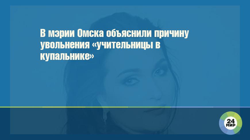 В мэрии Омска объяснили причину увольнения «учительницы в купальнике»