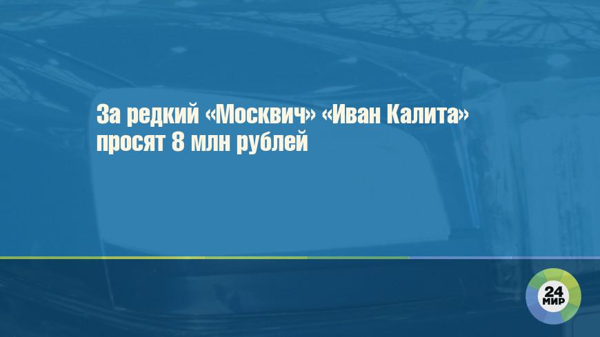 За редкий «Москвич» «Иван Калита» просят 8 млн рублей