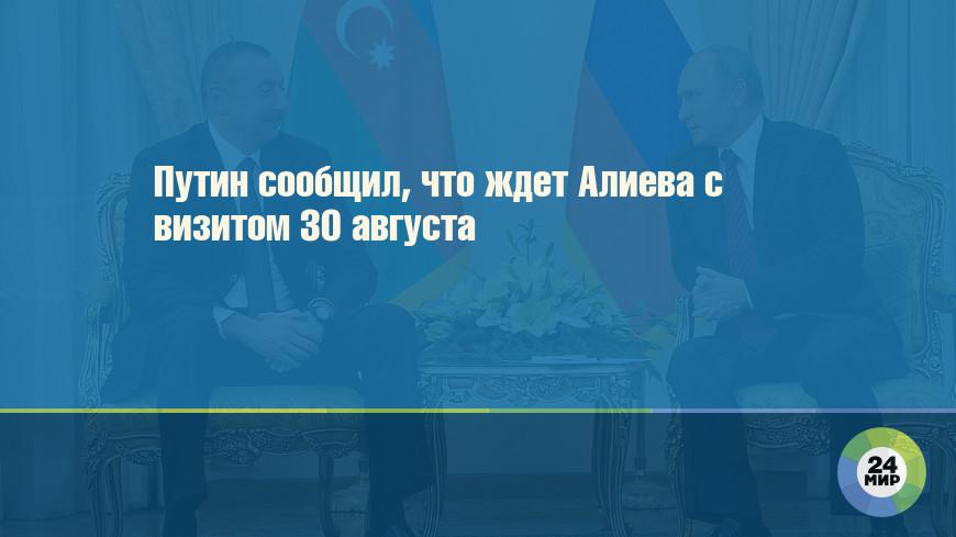 Путин сообщил, что ждет Алиева с визитом 30 августа