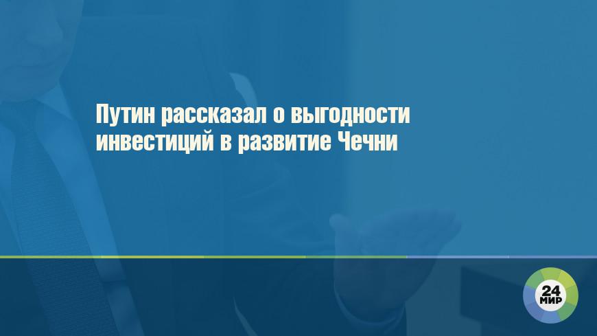 Путин рассказал о выгодности инвестиций в развитие Чечни