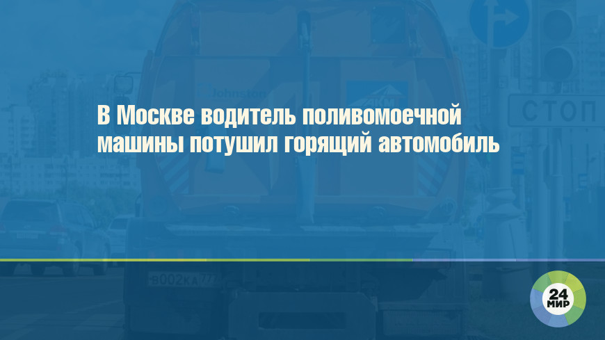 В Москве водитель поливомоечной машины потушил горящий автомобиль