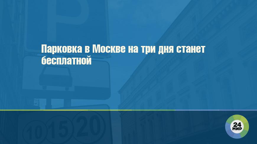 Парковка в Москве на три дня станет бесплатной