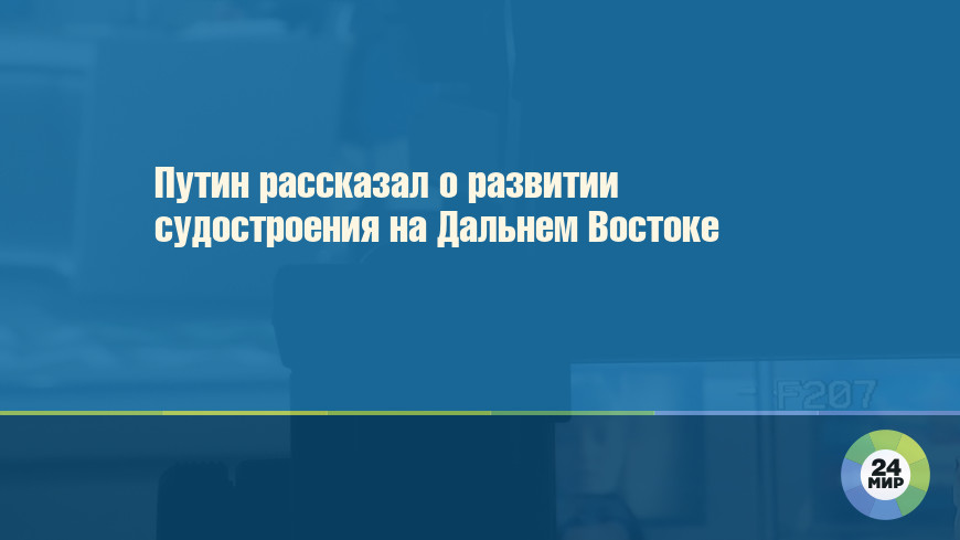 Путин рассказал о развитии судостроения на Дальнем Востоке