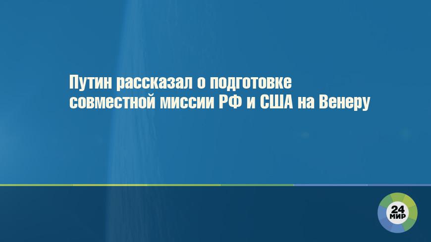 Путин рассказал о подготовке совместной миссии РФ и США на Венеру