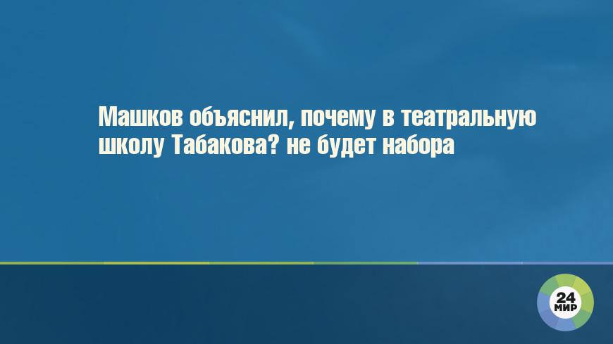 Машков объяснил, почему в театральную школу Табакова не будет набора