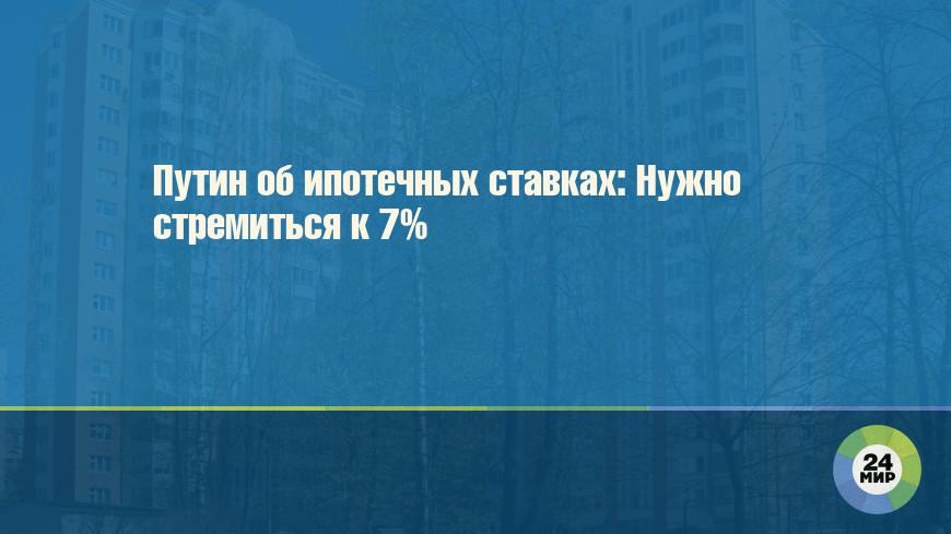 Путин об ипотечных ставках: Нужно стремиться к 7%