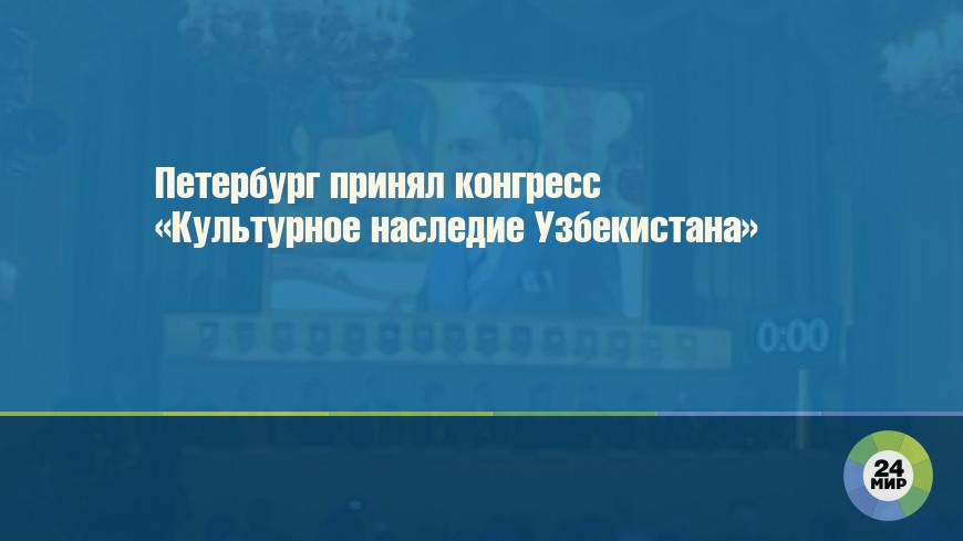 Петербург принял конгресс «Культурное наследие Узбекистана»