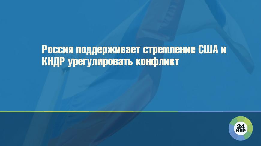 Россия поддерживает стремление США и КНДР урегулировать конфликт