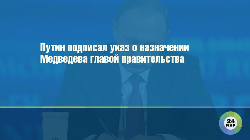 Путин подписал указ о назначении Медведева главой правительства