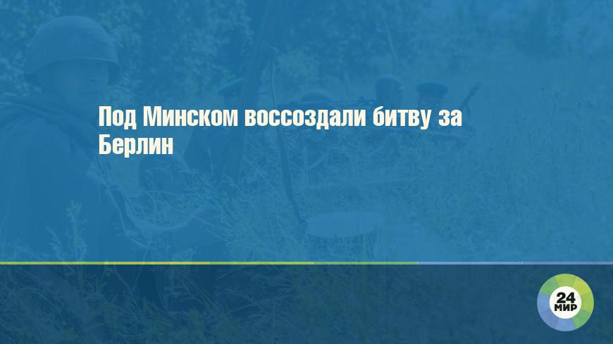 Под Минском воссоздали битву за Берлин