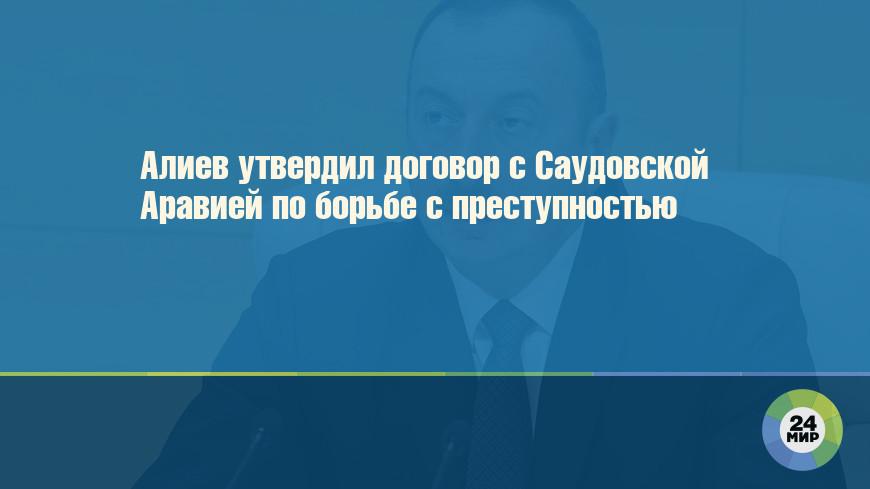 Алиев утвердил договор с Саудовской Аравией по борьбе с преступностью