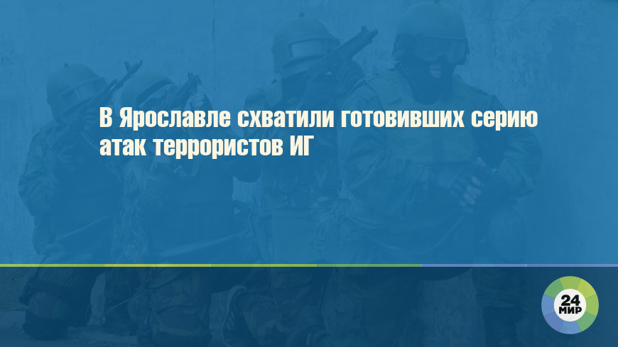 В Ярославле схватили готовивших серию атак террористов ИГ