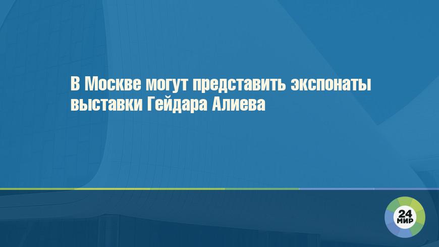В Москве могут представить экспонаты выставки Гейдара Алиева