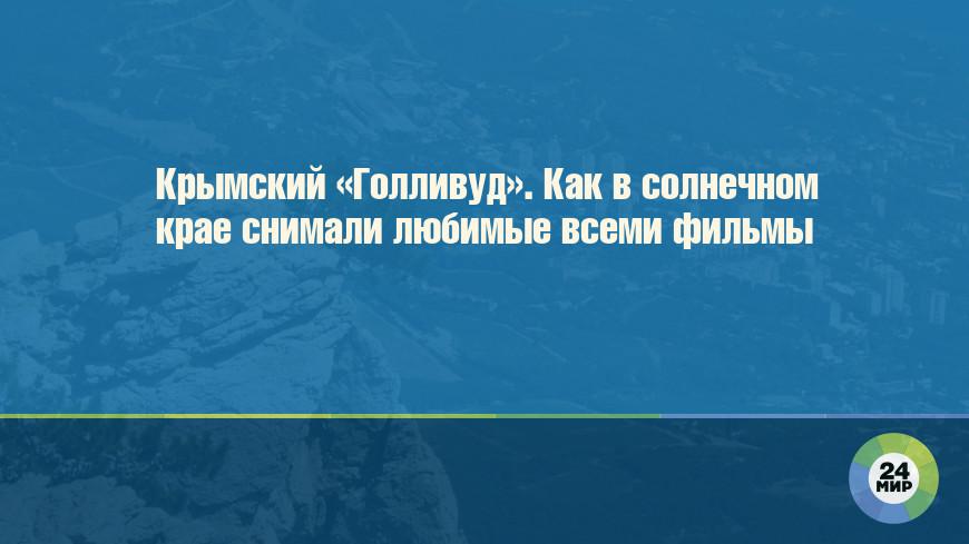 Крымский «Голливуд». Как в солнечном крае снимали любимые всеми фильмы