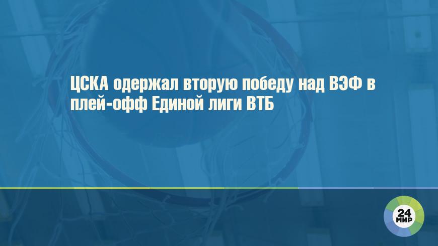 ЦСКА одержал вторую победу над ВЭФ в плей-офф Единой лиги ВТБ