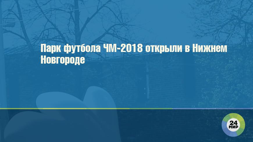 Парк футбола ЧМ-2018 открыли в Нижнем Новгороде