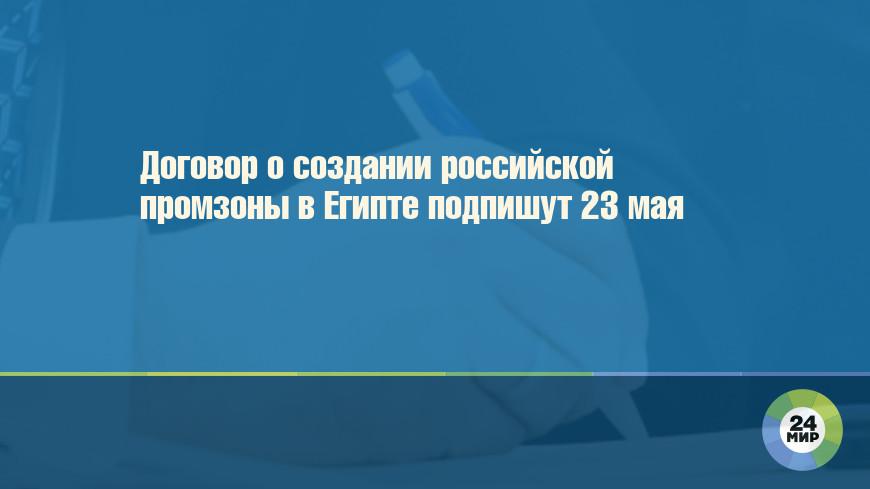 Договор о создании российской промзоны в Египте подпишут 23 мая
