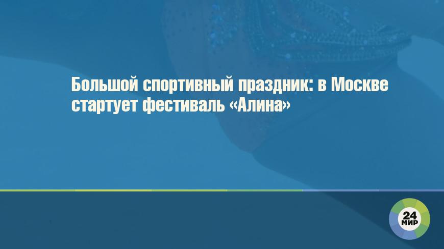 Большой спортивный праздник: в Москве стартует фестиваль «Алина»
