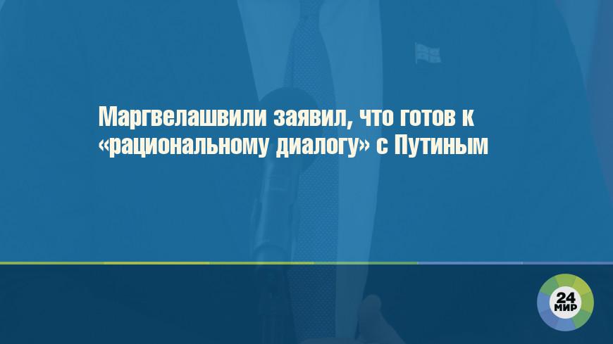 Маргвелашвили заявил, что готов к «рациональному диалогу» с Путиным