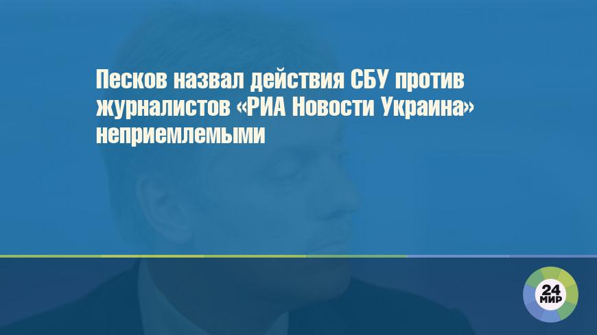 Песков назвал действия СБУ против журналистов «РИА Новости Украина» неприемлемыми