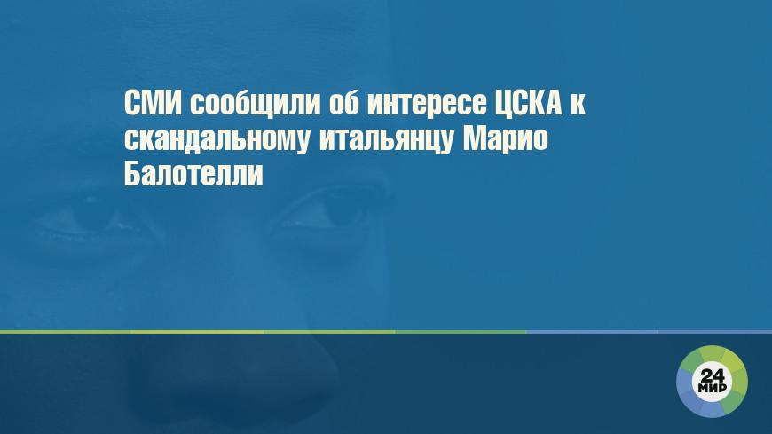 СМИ сообщили об интересе ЦСКА к скандальному итальянцу Марио Балотелли
