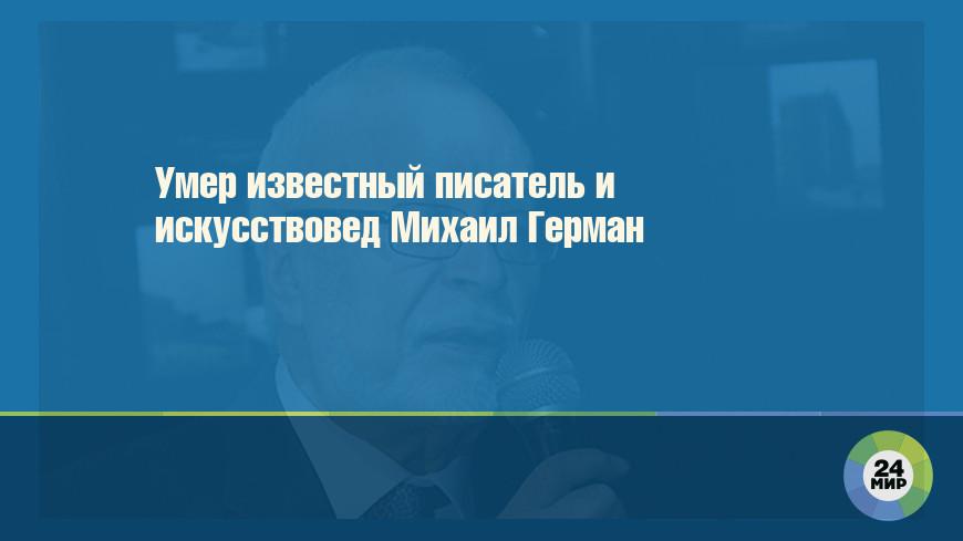 Умер известный писатель и искусствовед Михаил Герман