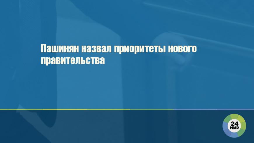 Пашинян назвал приоритеты нового правительства