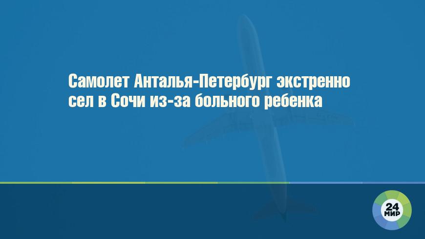 Самолет Анталья-Петербург экстренно сел в Сочи из-за больного ребенка